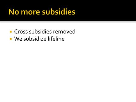  Cross subsidies removed  We subsidize lifeline.