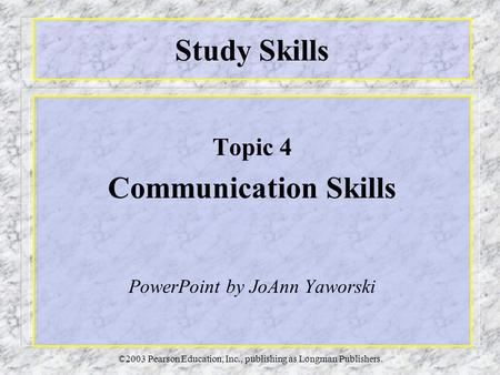 ©2003 Pearson Education, Inc., publishing as Longman Publishers. Study Skills Topic 4 Communication Skills PowerPoint by JoAnn Yaworski.