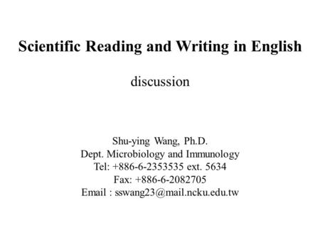 Scientific Reading and Writing in English discussion Shu-ying Wang, Ph.D. Dept. Microbiology and Immunology Tel: +886-6-2353535 ext. 5634 Fax: +886-6-2082705.