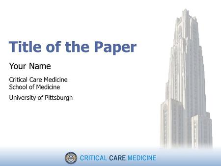 Title of the Paper Your Name Critical Care Medicine School of Medicine University of Pittsburgh.