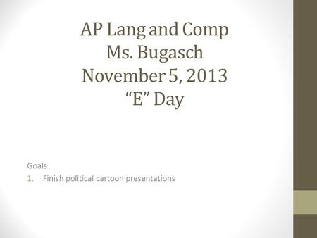 "AP Lang and Comp Ms. Bugasch November 5, 2013 ""E"" Day Goals 1.Finish political cartoon presentations."