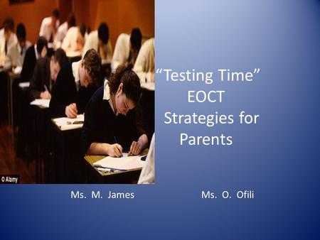 """Testing Time"" EOCT Strategies for Parents Ms. M. James Ms. O. Ofili."