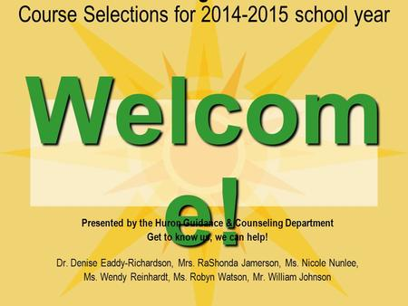 Welcom e! Huron High School Course Selections for 2014-2015 school year Welcom e! Presented by the Huron Guidance & Counseling Department Get to know us,