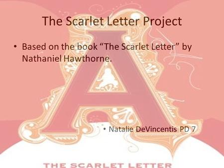 "The Scarlet Letter Project Based on the book ""The Scarlet Letter"" by Nathaniel Hawthorne. Natalie DeVincentis PD 7."