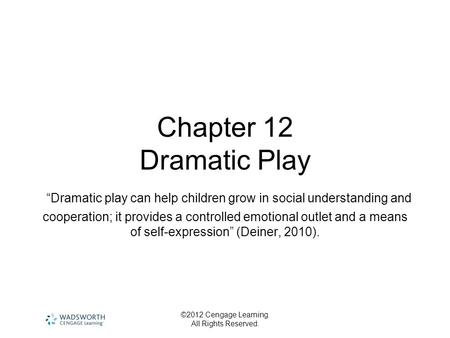"©2012 Cengage Learning. All Rights Reserved. Chapter 12 Dramatic Play ""Dramatic play can help children grow in social understanding and cooperation; it."
