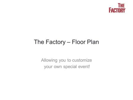 Allowing you to customize your own special event! The Factory – Floor Plan.