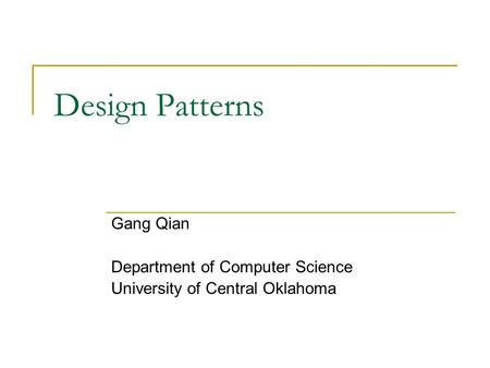 Design Patterns Gang Qian Department of Computer Science University of Central Oklahoma.