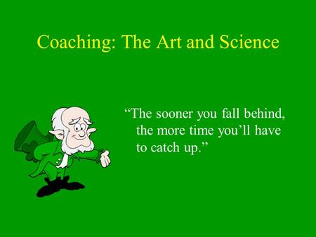 "Coaching: The Art and Science ""The sooner you fall behind, the more time you'll have to catch up."""