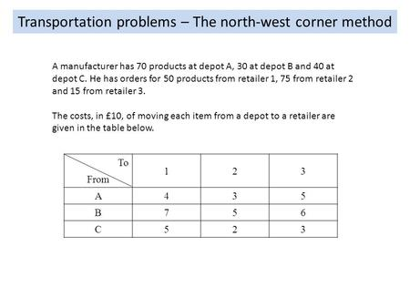 Transportation problems – The north-west corner method A manufacturer has 70 products at depot A, 30 at depot B and 40 at depot C. He has orders for 50.