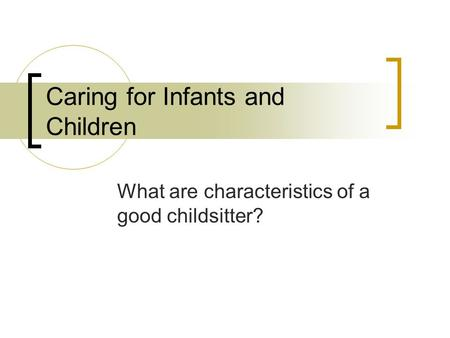 Caring for Infants and Children What are characteristics of a good childsitter?