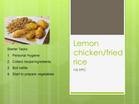 Lemon chicken/fried rice N5 HPC Starter Tasks: 1.Personal Hygiene 2.Collect recipe/ingredients 3.Boil kettle 4.Start to prepare vegetables.