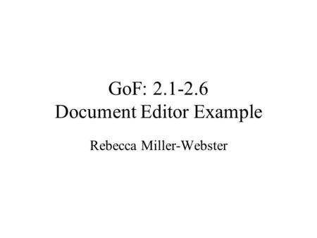 GoF: 2.1-2.6 Document Editor Example Rebecca Miller-Webster.