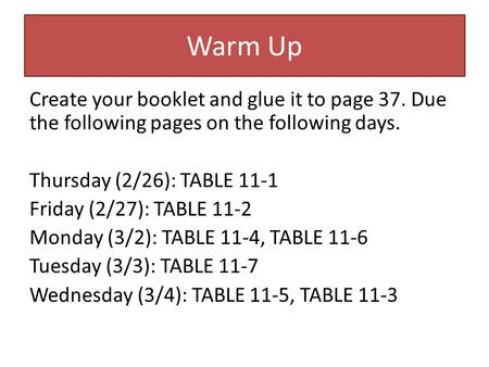 Warm Up Create your booklet and glue it to page 37. Due the following pages on the following days. Thursday (2/26): TABLE 11-1 Friday (2/27): TABLE 11-2.
