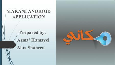 MAKANI ANDROID APPLICATION Prepared by: Asma' Hamayel Alaa Shaheen.