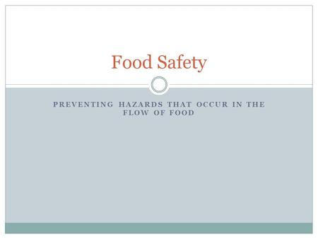 PREVENTING HAZARDS THAT OCCUR IN THE FLOW OF FOOD Food Safety.