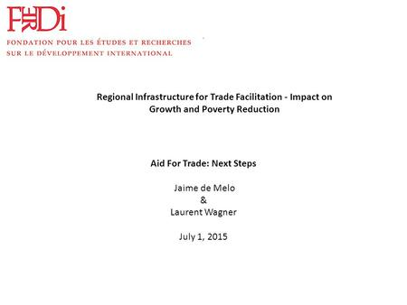 . Aid For Trade: Next Steps Jaime de Melo & Laurent Wagner July 1, 2015 Regional Infrastructure for Trade Facilitation - Impact on Growth and Poverty Reduction.