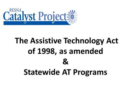 The Assistive Technology Act of 1998, as amended & Statewide AT Programs.