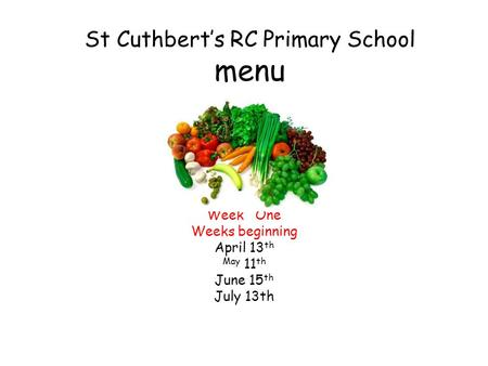 St Cuthbert's RC Primary School menu Week One Weeks beginning April 13 th May 11 th June 15 th July 13th.