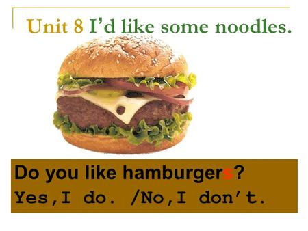 Unit 8 I ' d like some noodles. Do you like hamburgers? Yes,I do. /No,I don't.