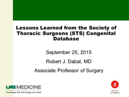 Lessons Learned from the Society of Thoracic Surgeons (STS) Congenital Database September 25, 2015 Robert J. Dabal, MD Associate Professor of Surgery.