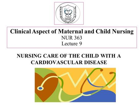 NURSING CARE OF THE CHILD WITH A CARDIOVASCULAR DISEASE Clinical Aspect of Maternal and Child Nursing NUR 363 Lecture 9.