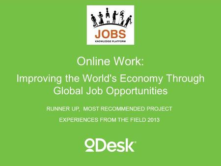 Online Work: Improving the World's Economy Through Global Job Opportunities RUNNER UP, MOST RECOMMENDED PROJECT EXPERIENCES FROM THE FIELD 2013.