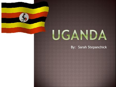 By: Sarah Stepanchick.  Uganda is in the Middle East part of Africa.