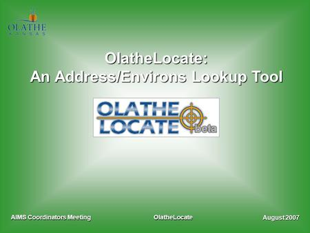 August 2007 AIMS Coordinators MeetingOlatheLocate OlatheLocate: An Address/Environs Lookup Tool.