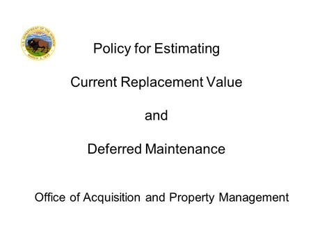 Office of Acquisition and Property Management Policy for Estimating Current Replacement Value and Deferred Maintenance.