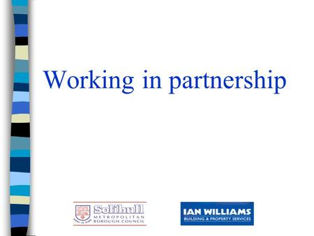 Working in partnership. Solihull Metropolitan Borough Council and Ian Williams Limited n Chris Poulton –Head of Property Maintenance - Solihull MBC n.