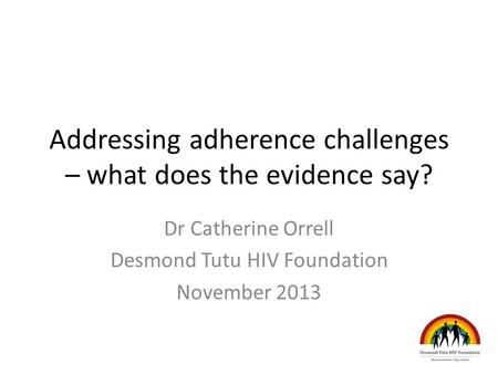 Addressing adherence challenges – what does the evidence say? Dr Catherine Orrell Desmond Tutu HIV Foundation November 2013.