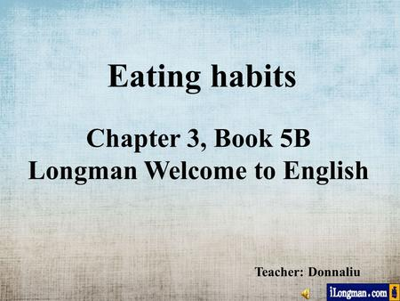 Eating habits Chapter 3, Book 5B Longman Welcome to English Teacher: Donnaliu.