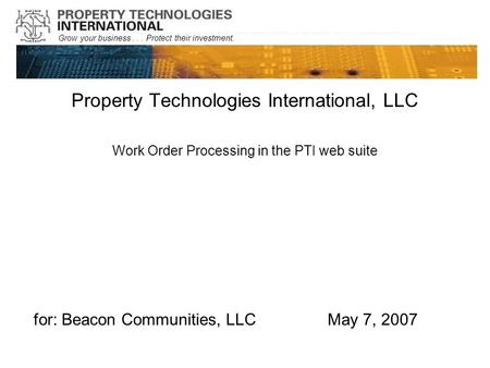 Grow your business... Protect their investment. Property Technologies International, LLC Work Order Processing in the PTI web suite for: Beacon Communities,