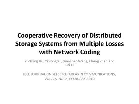 Cooperative Recovery of Distributed Storage Systems from Multiple Losses with Network Coding Yuchong Hu, Yinlong Xu, Xiaozhao Wang, Cheng Zhan and Pei.