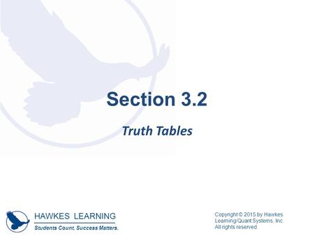 HAWKES LEARNING Students Count. Success Matters. Copyright © 2015 by Hawkes Learning/Quant Systems, Inc. All rights reserved. Section 3.2 Truth Tables.