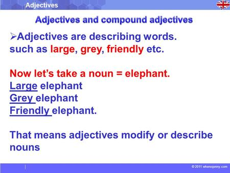 © 2011 wheresjenny.com  Adjectives are describing words. such as large, grey, friendly etc. Now let's take a noun = elephant. Large elephant Grey elephant.