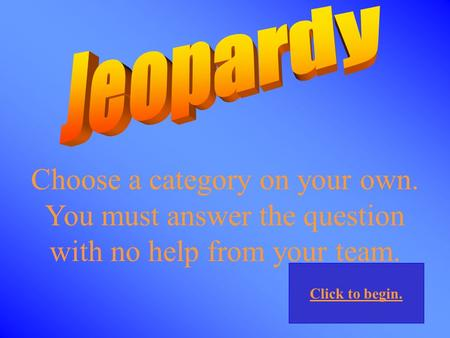 Choose a category on your own. You must answer the question with no help from your team. Click to begin.
