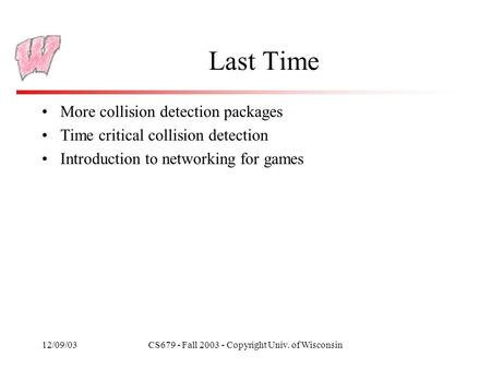 12/09/03CS679 - Fall 2003 - Copyright Univ. of Wisconsin Last Time More collision detection packages Time critical collision detection Introduction to.