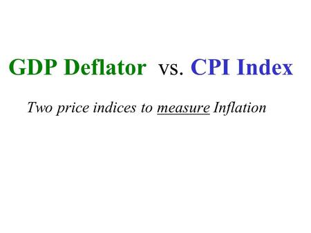 GDP Deflator vs. CPI Index Two price indices to measure Inflation.