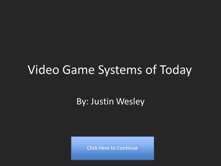 Video Game Systems of Today By: Justin Wesley Click Here to Continue.