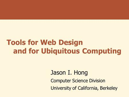 Tools for Web Design and for Ubiquitous Computing Jason I. Hong Computer Science Division University of California, Berkeley.
