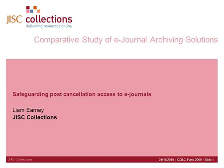 JISC Collections 01/11/2015 | ICOLC Paris 2009 | Slide 1 Comparative Study of e-Journal Archiving Solutions Safeguarding post cancellation access to e-journals.
