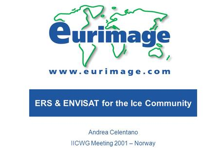 ERS & ENVISAT for the Ice Community Andrea Celentano IICWG Meeting 2001 – Norway.
