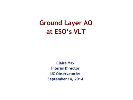Ground Layer AO at ESO's VLT Claire Max Interim Director UC Observatories September 14, 2014.