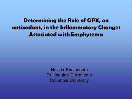 Determining the Role of GPX, an antixodant, in the Inflammatory Changes Associated with Emphysema Navida Bholanauth Dr. Jeanine D'Armiento Columbia University.
