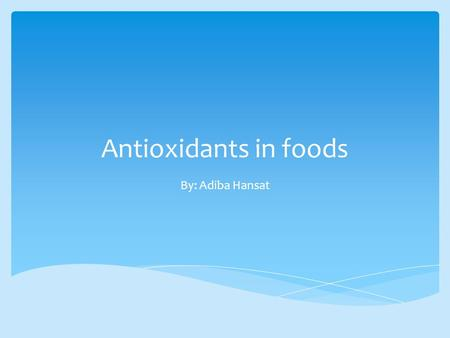 Antioxidants in foods By: Adiba Hansat.  There is a hint in the name anti- oxidant.  In a nutshell an antioxidant is a molecule that prevents the oxidation.