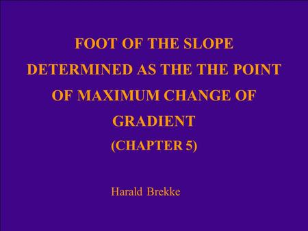 FOOT OF THE SLOPE DETERMINED AS THE THE POINT OF MAXIMUM CHANGE OF GRADIENT (CHAPTER 5) Harald Brekke.