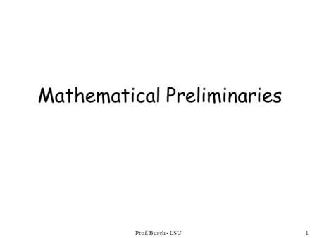 Prof. Busch - LSU1 Mathematical Preliminaries. Prof. Busch - LSU2 Mathematical Preliminaries Sets Functions Relations Graphs Proof Techniques.