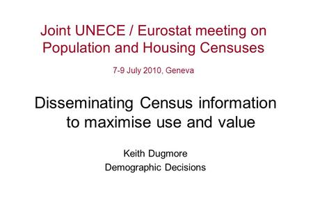 Joint UNECE / Eurostat meeting on Population and Housing Censuses 7-9 July 2010, Geneva Disseminating Census information to maximise use and value Keith.