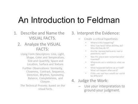 An Introduction to Feldman 1.Describe and Name the VISUAL FACTS. 2.Analyze the VISUAL FACTS: Using Form Descriptors: Line, Light, Shape, Color and Temperature,